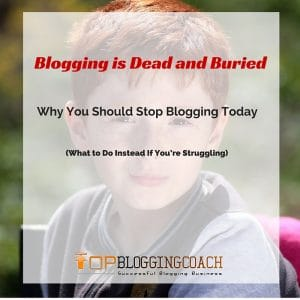 Blogging is Dead and Buried: Why You Should Stop Blogging Today (What to Do Instead If You're Struggling)